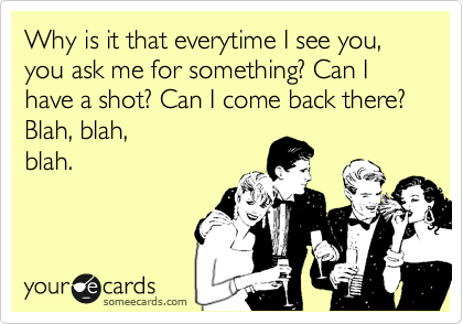 Why is it that everytime I see you, you ask me for something? Can I have a shot? Can I come back there? Blah, blah, blah.