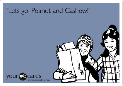 """""""Lets go, Peanut and Cashew!"""""""