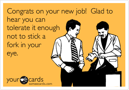 Congrats on your new job!  Glad to hear you can tolerate it enough not to stick a fork in your eye.