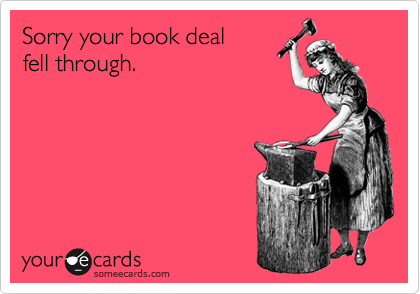 Sorry your book deal fell through.