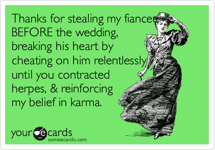 Thanks for stealing my fiancee BEFORE the wedding,  breaking his heart by  cheating on him relentlessly  until you contracted  herpes, & reinforcing my belief in karma.