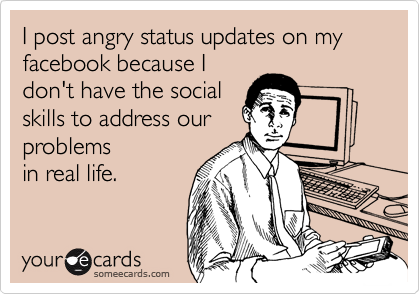 I post angry status updates on my facebook because I don't have the social skills to address our problems in real life.