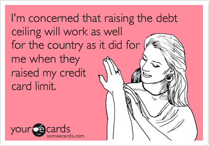 I'm concerned that raising the debt ceiling will work as well for the country as it did for me when they raised my credit card limit.