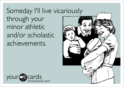 Someday I'll live vicariously through your minor athletic and/or scholastic achievements.