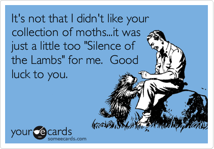 """It's not that I didn't like your collection of moths...it was just a little too """"Silence of the Lambs"""" for me.  Good luck to you."""
