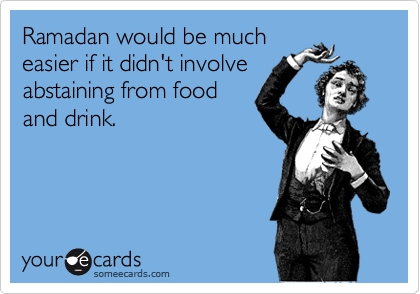 Ramadan would be much easier if it didn't involve abstaining from food and drink.