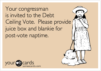 Your congressman is invited to the Debt Ceiling Vote.  Please provide juice box and blankie for post-vote naptime.