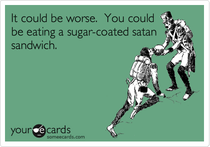 It could be worse.  You could be eating a sugar-coated satan sandwich.