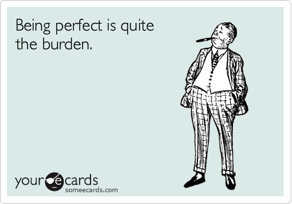 Being perfect is quite the burden.