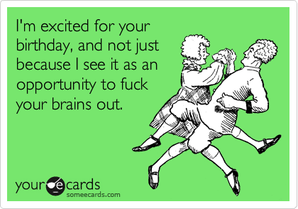 I'm excited for your birthday, and not just because I see it as an opportunity to fuck your brains out.
