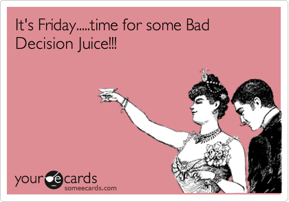 It's Friday.....time for some Bad Decision Juice!!!
