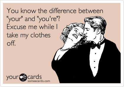 """You know the difference between """"your"""" and """"you're""""? Excuse me while I take my clothes off."""