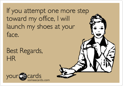 If you attempt one more step toward my office, I will launch my shoes at your face.  Best Regards, HR