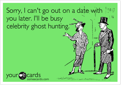 Sorry, I can't go out on a date with you later. I'll be busy celebrity ghost hunting.
