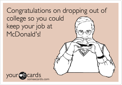 Congratulations on dropping out of college so you could keep your job at McDonald's!