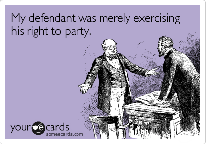 My defendant was merely exercising his right to party.