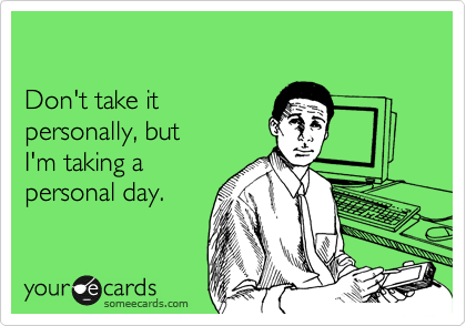 Don't take it  personally, but  I'm taking a  personal day.