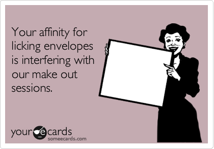 Your affinity for licking envelopes is interfering with our make out sessions.