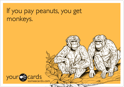If you pay peanuts, you get monkeys.