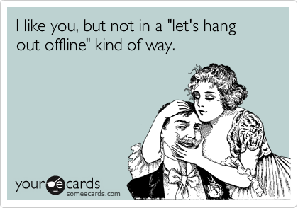 """I like you, but not in a """"let's hang out offline"""" kind of way."""