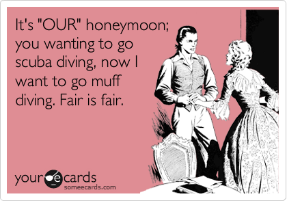 "It's ""OUR"" honeymoon; you wanting to go scuba diving, now I want to go muff diving. Fair is fair."