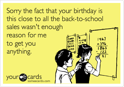 Sorry the fact that your birthday is this close to all the back-to-school sales wasn't enough  reason for me  to get you  anything.