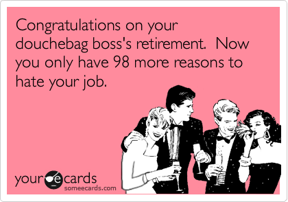 Congratulations on your douchebag boss's retirement.  Now you only have 98 more reasons to hate your job.
