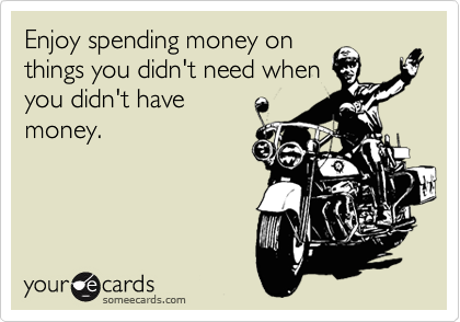 Enjoy spending money on things you didn't need when you didn't have money.