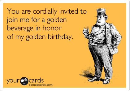 You Are Cordially Invited To Join Me For A Golden Beverage In Honor