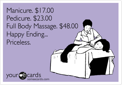 Manicure. %2417.00 Pedicure. %2423.00 Full Body Massage. %2448.00 Happy Ending... Priceless.