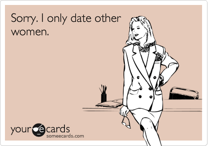Sorry. I only date other women.