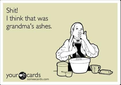 Shit! I think that was grandma's ashes.