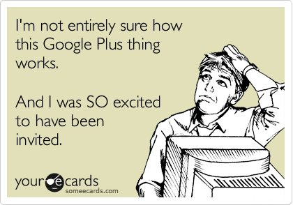 I'm not entirely sure how this Google Plus thing works.  And I was SO excited to have been invited.