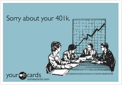 Sorry about your 401k.