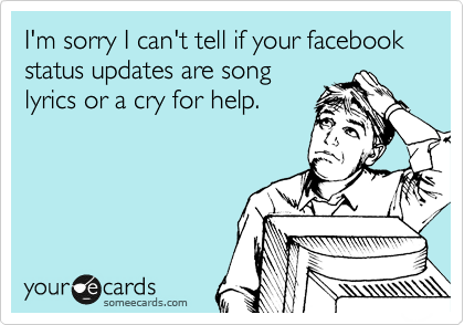 I'm sorry I can't tell if your facebook status updates are song lyrics or a cry for help.