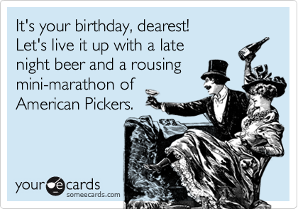 It's your birthday, dearest! Let's live it up with a late night beer and a rousing mini-marathon of American Pickers.