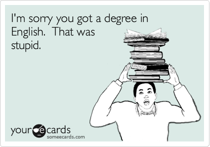 I'm sorry you got a degree in English.  That was stupid.