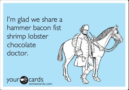 I'm glad we share a hammer bacon fist shrimp lobster chocolate doctor.