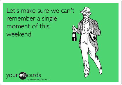 Let's make sure we can't remember a single moment of this weekend.