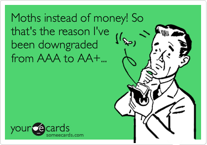 Moths instead of money! So that's the reason I've been downgraded from AAA to AA+...