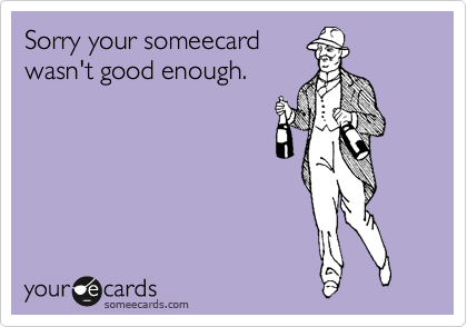 Sorry your someecard wasn't good enough.