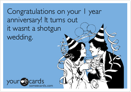 Congratulations on your 1 year anniversary! It turns out  it wasnt a shotgun wedding.