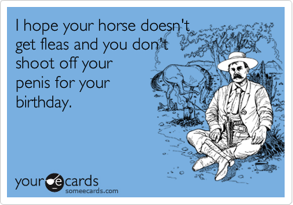 I hope your horse doesn't get fleas and you don't shoot off your penis for your birthday.