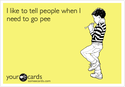 I like to tell people when I need to go pee