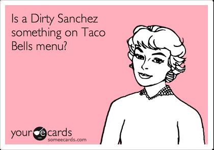 Is a Dirty Sanchez something on Taco Bells menu?