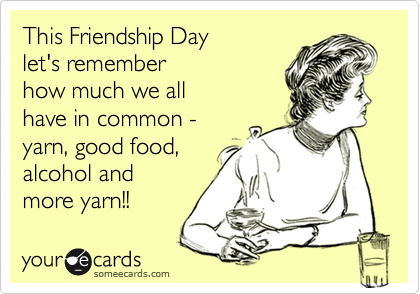 This Friendship Day  let's remember  how much we all  have in common - yarn, good food, alcohol and more yarn!!