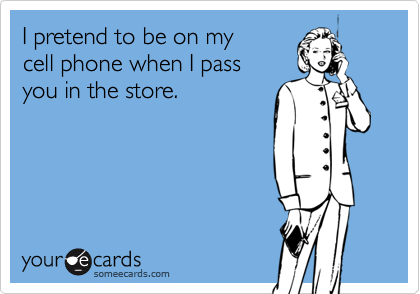 I pretend to be on my cell phone when I pass you in the store.