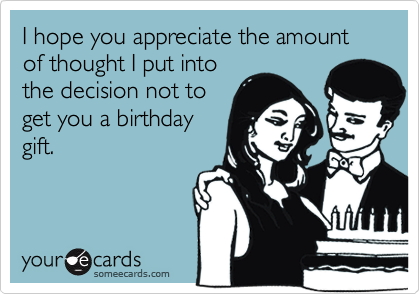 I hope you appreciate the amount of thought I put into the decision not to get you a birthday gift.