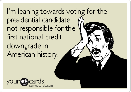 I'm leaning towards voting for the presidential candidate not responsible for the first national credit downgrade in American history.