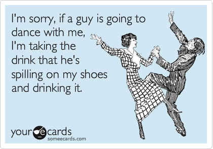 I'm sorry, if a guy is going to dance with me,  I'm taking the drink that he's spilling on my shoes and drinking it.